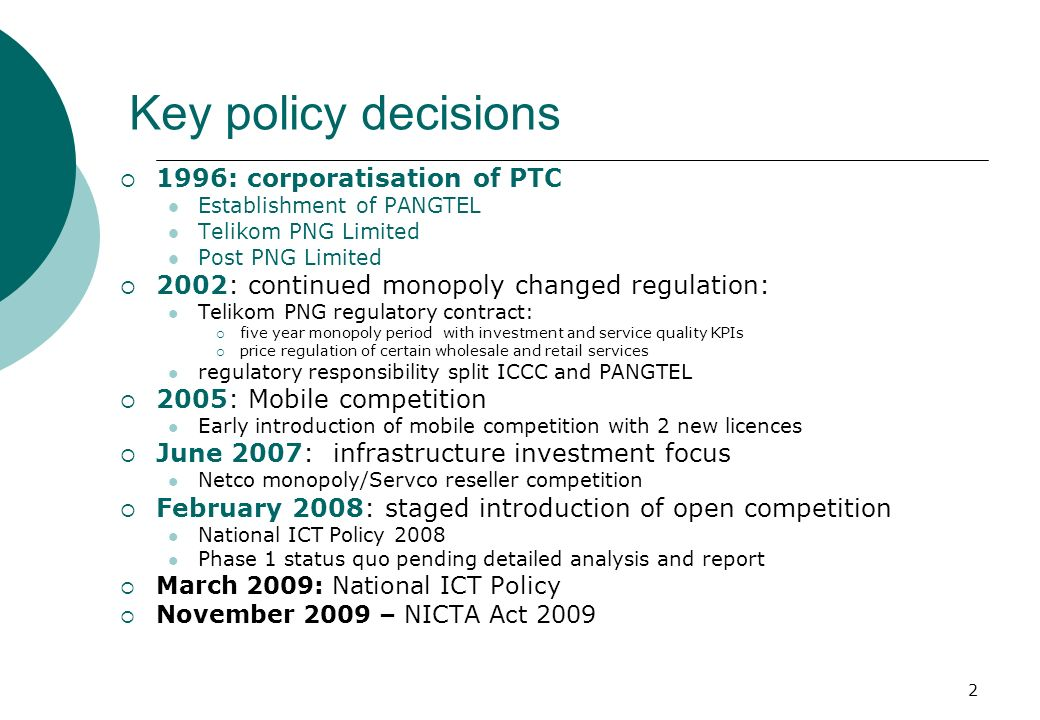 2 Key policy decisions 1996: corporatisation of PTC Establishment of PANGTEL Telikom PNG Limited Post PNG Limited 2002: continued monopoly changed regulation: Telikom PNG regulatory contract: five year monopoly period with investment and service quality KPIs price regulation of certain wholesale and retail services regulatory responsibility split ICCC and PANGTEL 2005: Mobile competition Early introduction of mobile competition with 2 new licences June 2007: infrastructure investment focus Netco monopoly/Servco reseller competition February 2008: staged introduction of open competition National ICT Policy 2008 Phase 1 status quo pending detailed analysis and report March 2009: National ICT Policy November 2009 – NICTA Act 2009