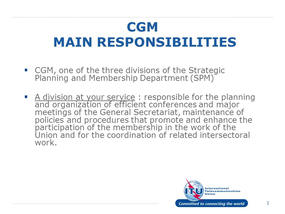 2 CGM MAIN RESPONSIBILITIES CGM, one of the three divisions of the Strategic Planning and Membership Department (SPM) A division at your service : responsible for the planning and organization of efficient conferences and major meetings of the General Secretariat, maintenance of policies and procedures that promote and enhance the participation of the membership in the work of the Union and for the coordination of related intersectoral work.
