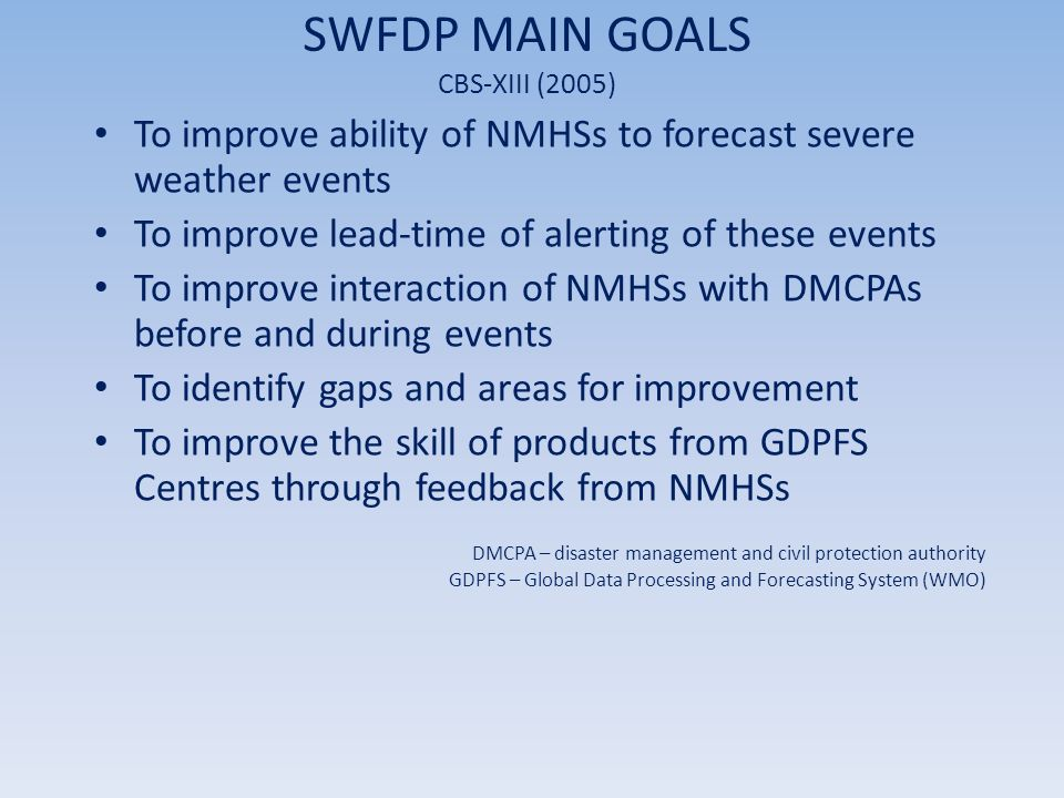 Results from Demonstration Phase Overall: the five NMHSs confirmed that the new approach is demonstrating significant benefits and improved early warnings SWFDP was a successful demonstration how developing countries can be assisted to reduce the technology gap in weather forecasting to support operational severe weather forecasting and warning services Southern African countries at WMO Congress (2007) highlighted: – Successful recipe demonstrating real benefit to developing countries – High impact, low cost, with visible operational results – Appreciation for contributing centres of the GDPFS SWFDP provides a practical and beneficial operational platform for preparation and dissemination of early warnings in Southern Africa