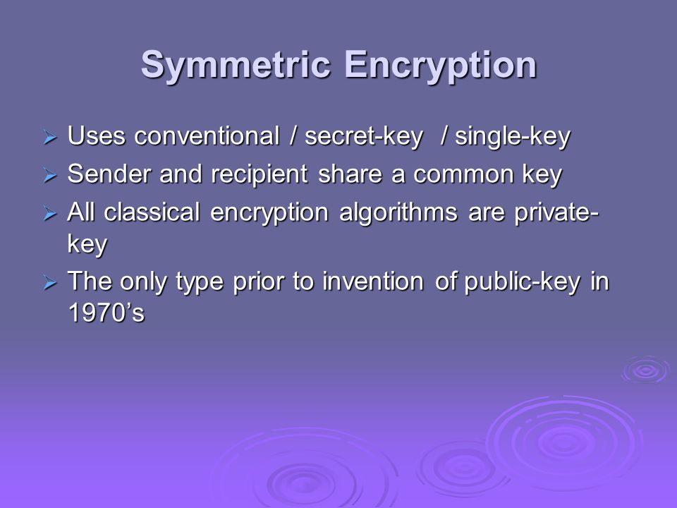 Symmetric Encryption Uses conventional / secret-key / single-key Uses conventional / secret-key / single-key Sender and recipient share a common key S