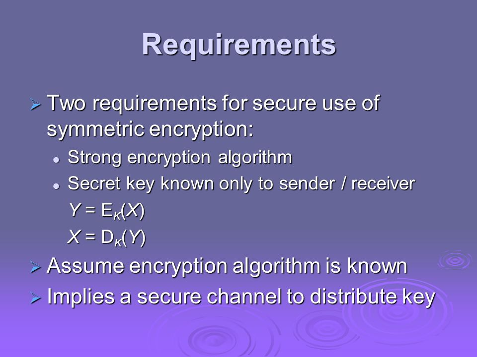 Requirements Two requirements for secure use of symmetric encryption: Two requirements for secure use of symmetric encryption: Strong encryption algor