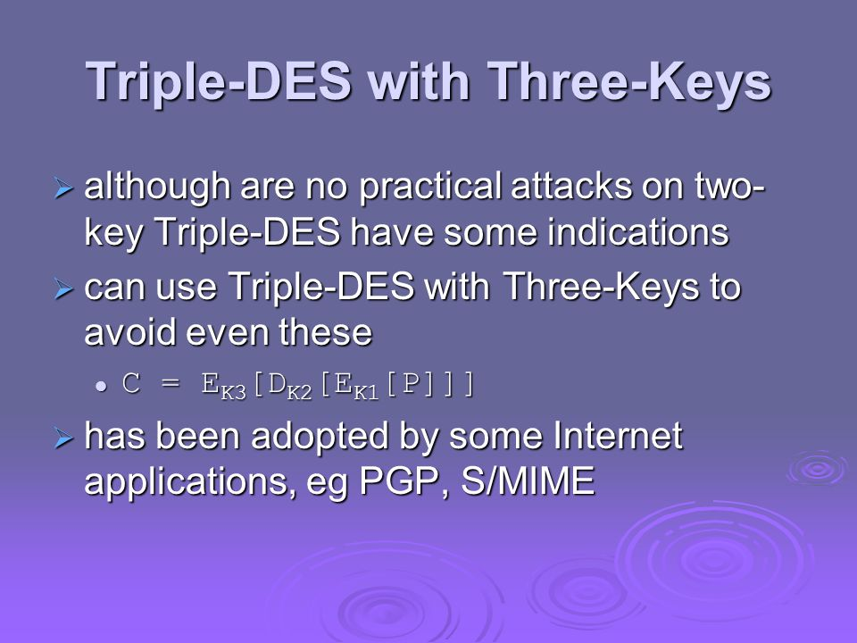 Triple-DES with Three-Keys although are no practical attacks on two- key Triple-DES have some indications although are no practical attacks on two- ke