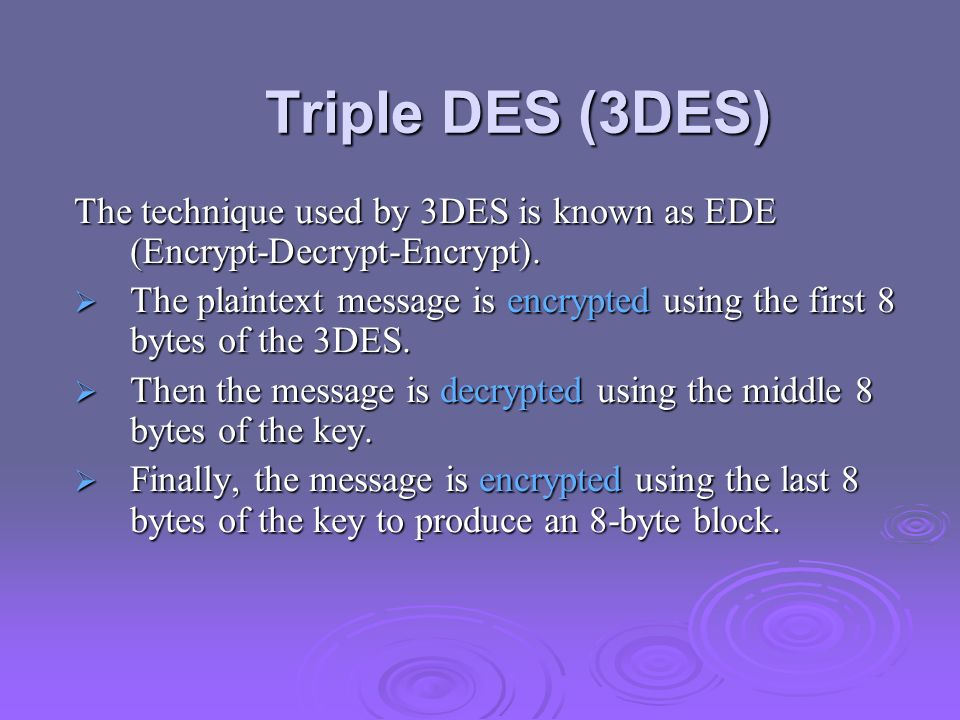 Triple DES (3DES) The technique used by 3DES is known as EDE (Encrypt-Decrypt-Encrypt). The plaintext message is encrypted using the first 8 bytes of