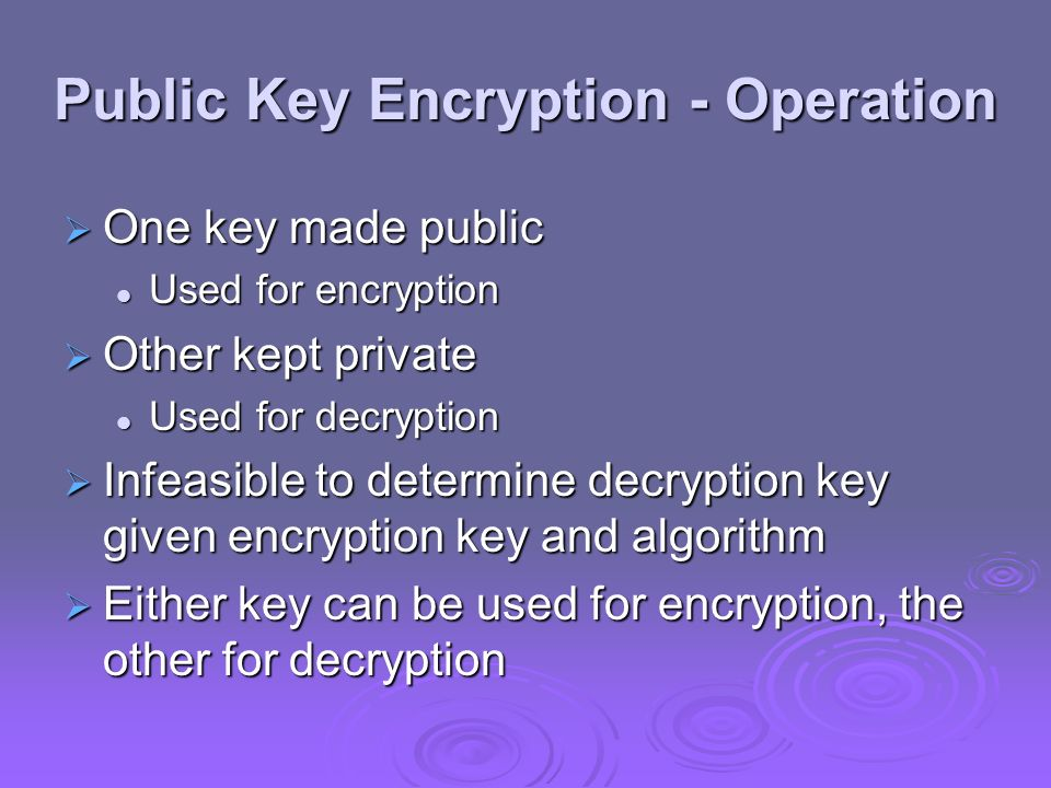 Public Key Encryption - Operation One key made public One key made public Used for encryption Used for encryption Other kept private Other kept privat