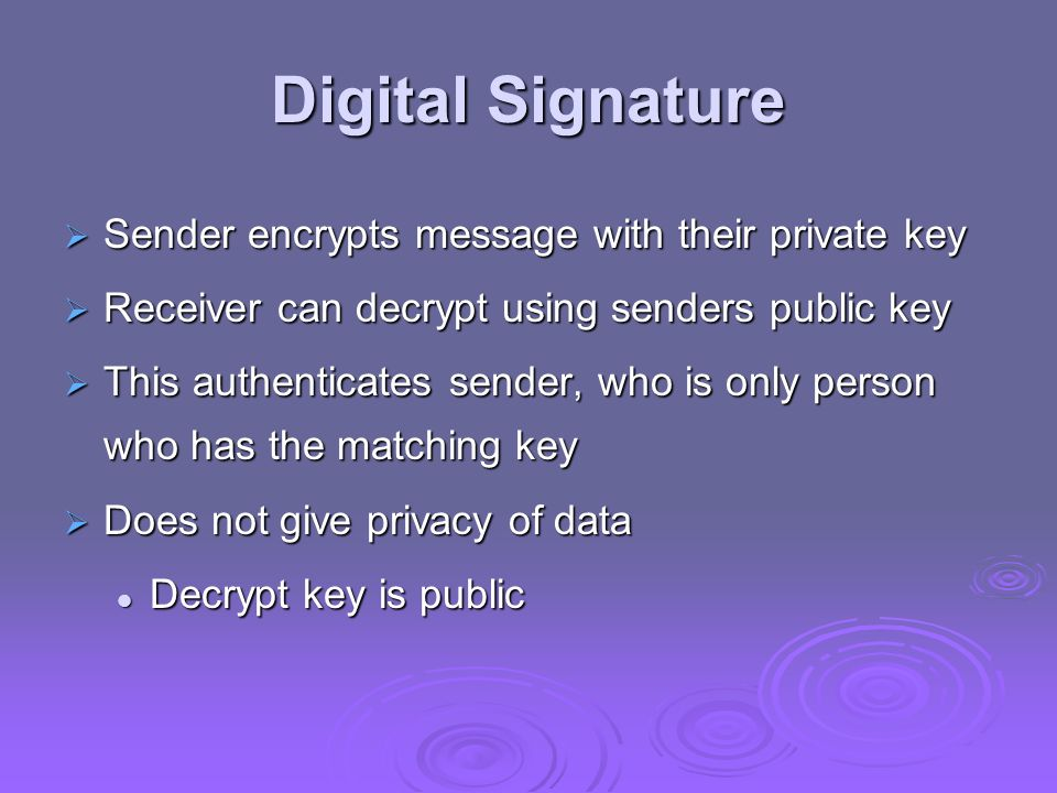 Digital Signature Sender encrypts message with their private key Sender encrypts message with their private key Receiver can decrypt using senders pub