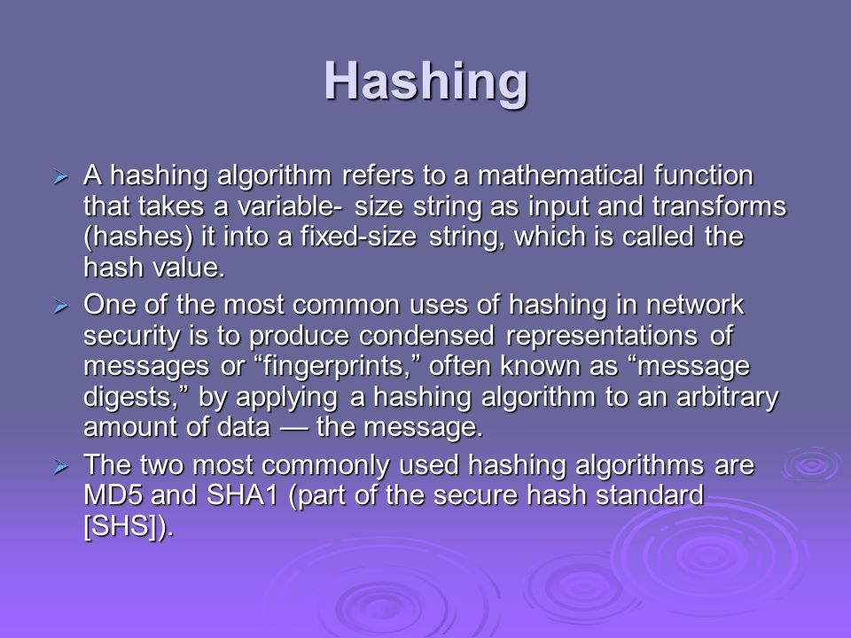 Hashing A hashing algorithm refers to a mathematical function that takes a variable- size string as input and transforms (hashes) it into a fixed-size