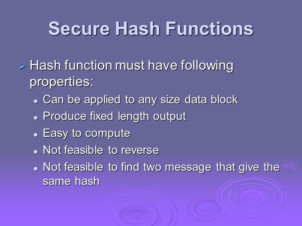 Secure Hash Functions Hash function must have following properties: Hash function must have following properties: Can be applied to any size data bloc