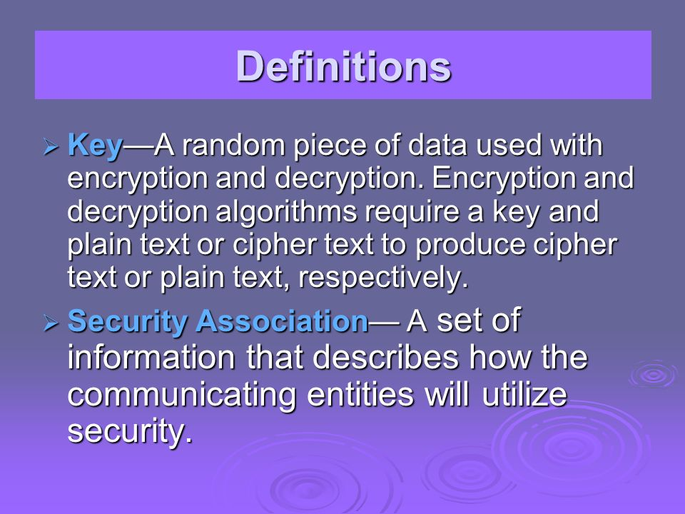 KeyA random piece of data used with encryption and decryption. Encryption and decryption algorithms require a key and plain text or cipher text to pro
