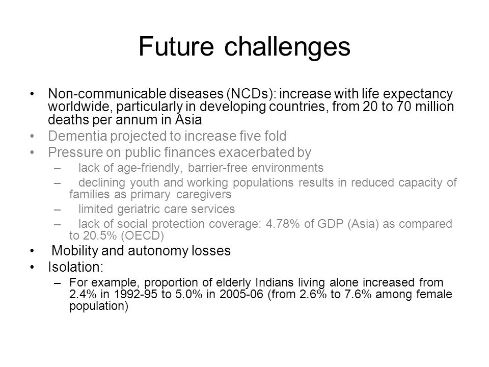 Future challenges Non-communicable diseases (NCDs): increase with life expectancy worldwide, particularly in developing countries, from 20 to 70 milli