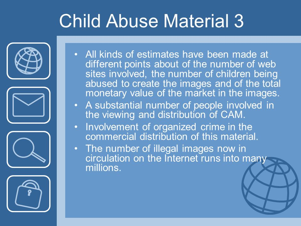 Child Abuse Material 3 All kinds of estimates have been made at different points about of the number of web sites involved, the number of children being abused to create the images and of the total monetary value of the market in the images.