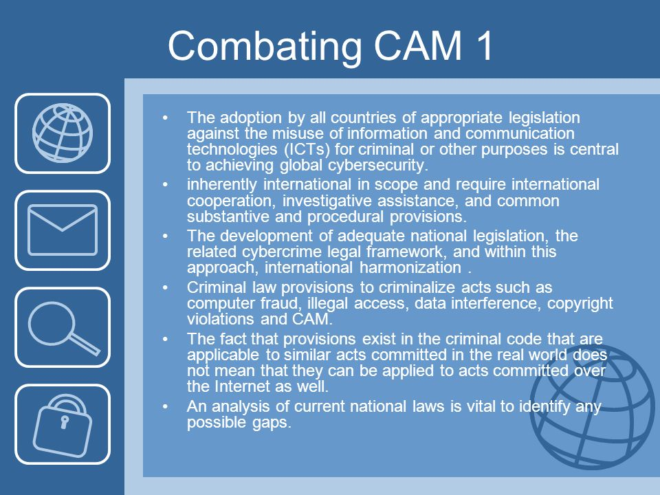 Combating CAM 1 The adoption by all countries of appropriate legislation against the misuse of information and communication technologies (ICTs) for criminal or other purposes is central to achieving global cybersecurity.