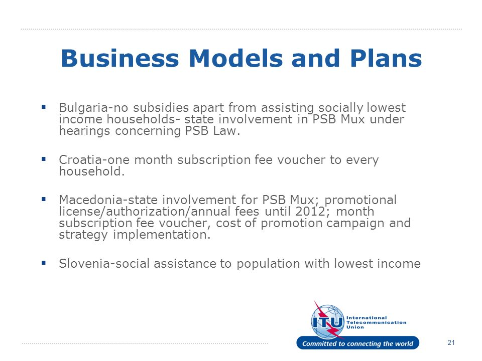 21 Business Models and Plans Bulgaria-no subsidies apart from assisting socially lowest income households- state involvement in PSB Mux under hearings concerning PSB Law.