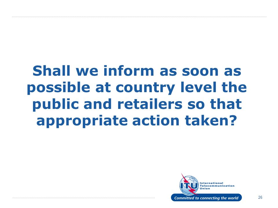 26 Shall we inform as soon as possible at country level the public and retailers so that appropriate action taken