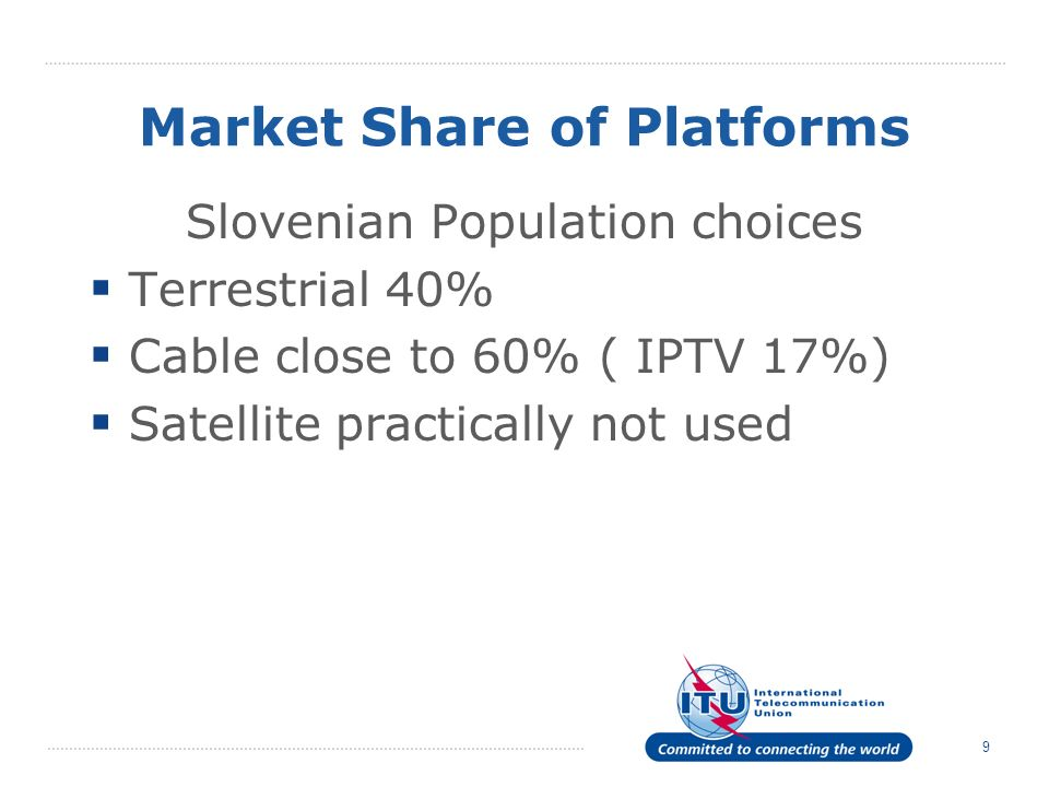 9 Market Share of Platforms Slovenian Population choices Terrestrial 40% Cable close to 60% ( IPTV 17%) Satellite practically not used