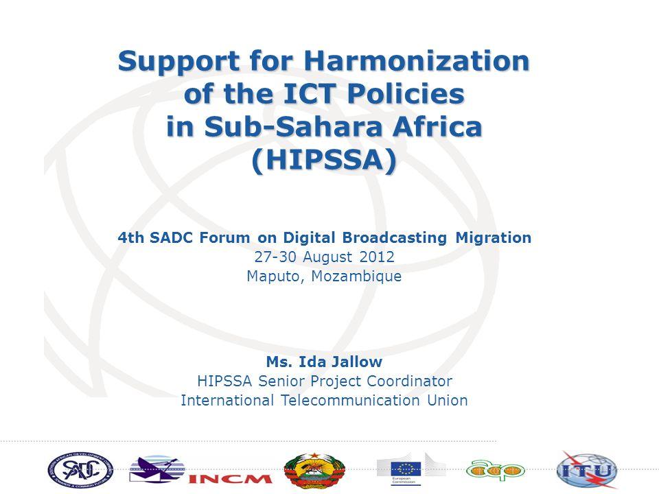 Support for Harmonization of the ICT Policies in Sub-Sahara Africa (HIPSSA) Ms. Ida Jallow HIPSSA Senior Project Coordinator International Telecommuni