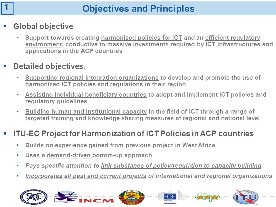 Objectives and Principles Global objective Support towards creating harmonised policies for ICT and an efficient regulatory environment, conductive to