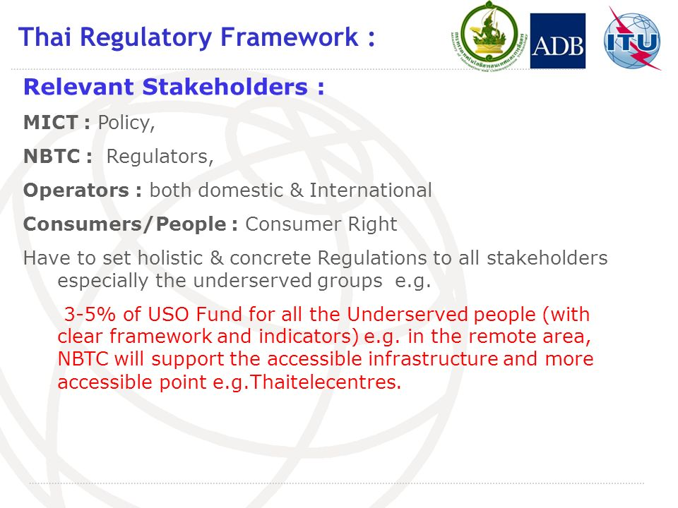 Thai Regulatory Framework : Relevant Stakeholders : MICT : Policy, NBTC : Regulators, Operators : both domestic & International Consumers/People : Consumer Right Have to set holistic & concrete Regulations to all stakeholders especially the underserved groups e.g.