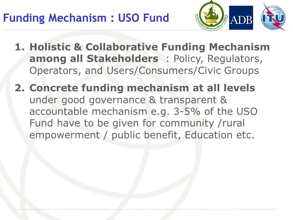 Funding Mechanism : USO Fund 1.Holistic & Collaborative Funding Mechanism among all Stakeholders : Policy, Regulators, Operators, and Users/Consumers/