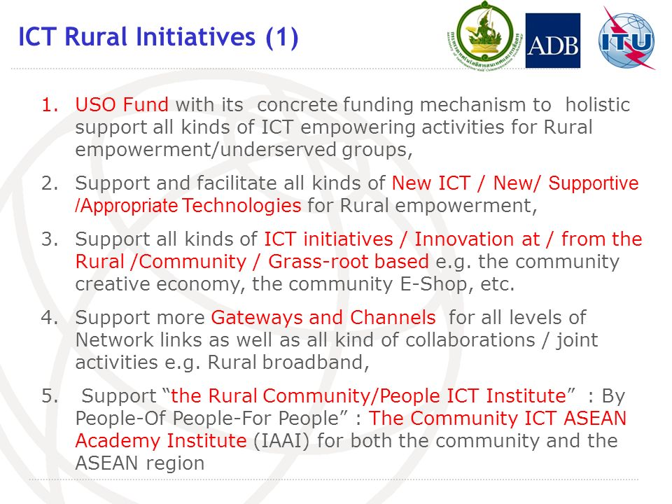 ICT Rural Initiatives (1) 1.USO Fund with its concrete funding mechanism to holistic support all kinds of ICT empowering activities for Rural empowerment/underserved groups, 2.Support and facilitate all kinds of New ICT / New/ Supportive /Appropriate Technologies for Rural empowerment, 3.Support all kinds of ICT initiatives / Innovation at / from the Rural /Community / Grass-root based e.g.