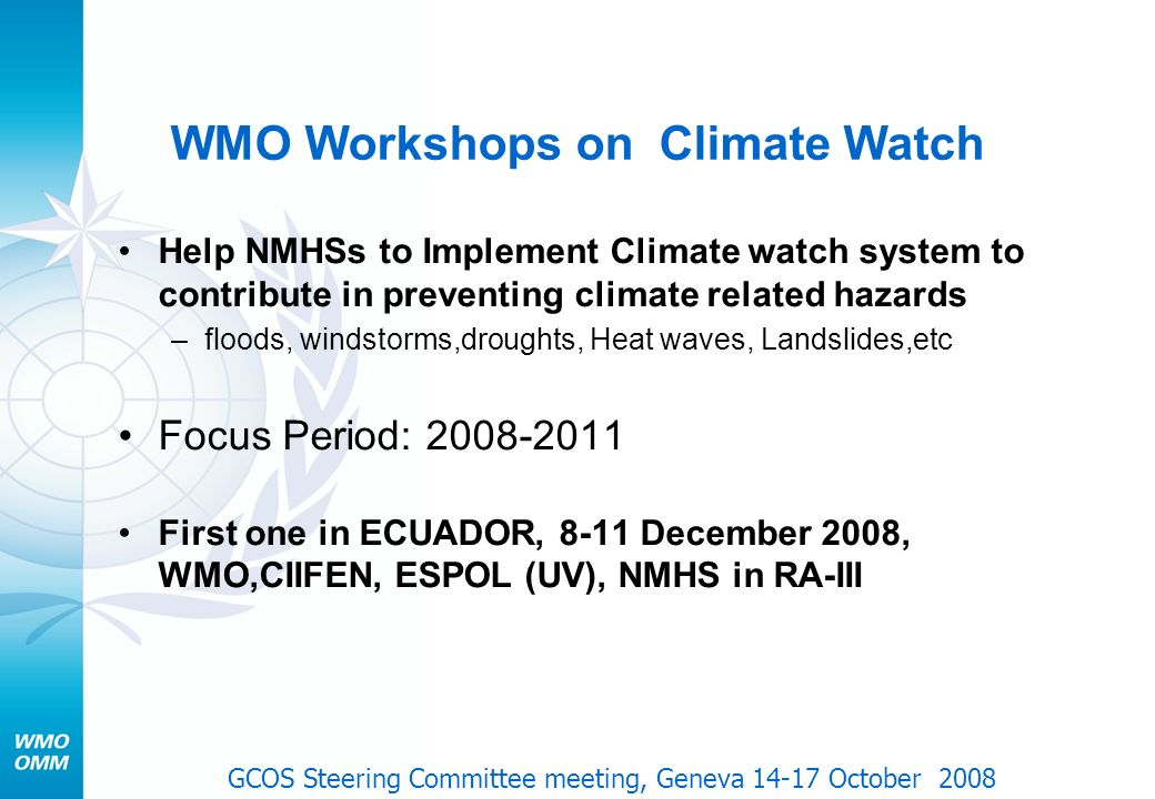 WMO Workshops on Climate Watch Help NMHSs to Implement Climate watch system to contribute in preventing climate related hazards –floods, windstorms,droughts, Heat waves, Landslides,etc Focus Period: 2008-2011 First one in ECUADOR, 8-11 December 2008, WMO,CIIFEN, ESPOL (UV), NMHS in RA-III GCOS Steering Committee meeting, Geneva 14-17 October 2008