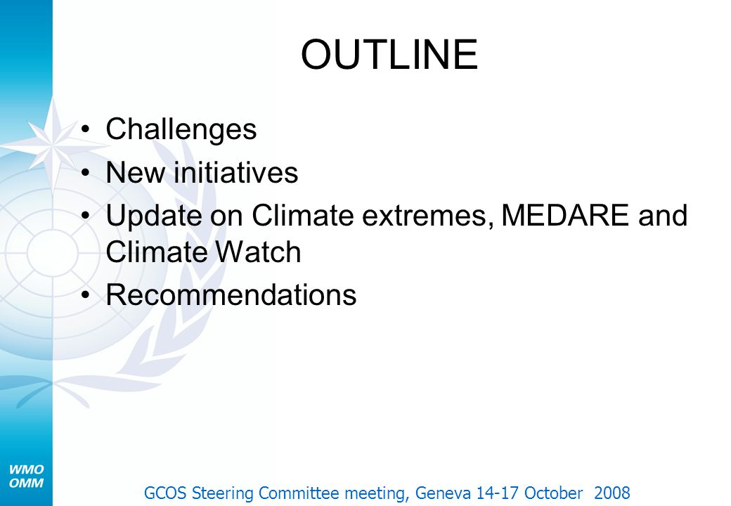 OUTLINE Challenges New initiatives Update on Climate extremes, MEDARE and Climate Watch Recommendations GCOS Steering Committee meeting, Geneva 14-17