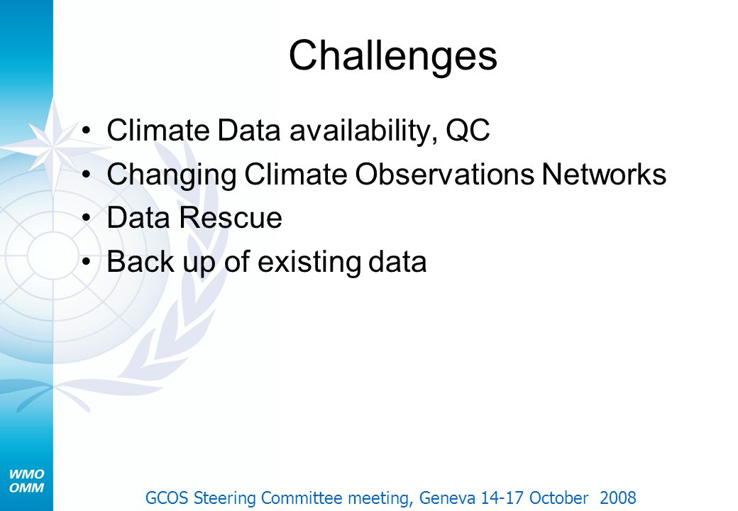 Challenges Climate Data availability, QC Changing Climate Observations Networks Data Rescue Back up of existing data GCOS Steering Committee meeting,