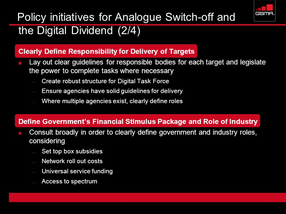 Policy initiatives for Analogue Switch-off and the Digital Dividend (2/4) Clearly Define Responsibility for Delivery of Targets Lay out clear guidelines for responsible bodies for each target and legislate the power to complete tasks where necessary – Create robust structure for Digital Task Force – Ensure agencies have solid guidelines for delivery – Where multiple agencies exist, clearly define roles Define Governments Financial Stimulus Package and Role of Industry Consult broadly in order to clearly define government and industry roles, considering – Set top box subsidies – Network roll out costs – Universal service funding – Access to spectrum