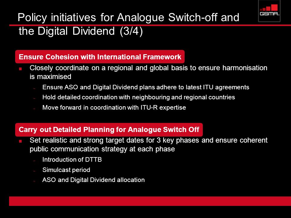 Policy initiatives for Analogue Switch-off and the Digital Dividend (3/4) Ensure Cohesion with International Framework Closely coordinate on a regiona