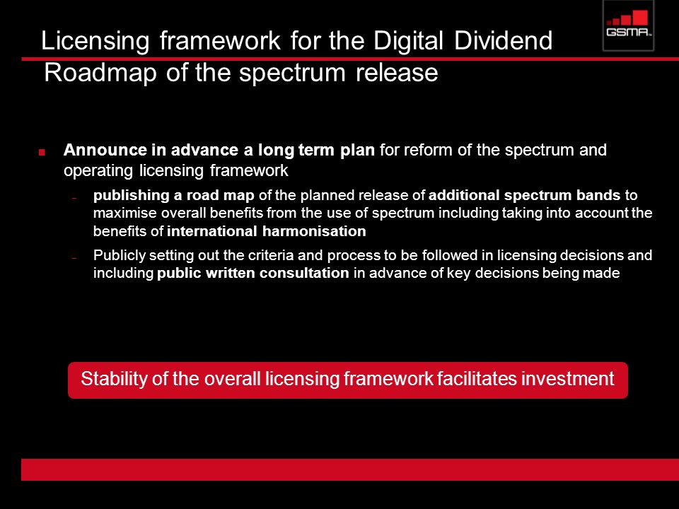 Licensing framework for the Digital Dividend Roadmap of the spectrum release Announce in advance a long term plan for reform of the spectrum and operating licensing framework – publishing a road map of the planned release of additional spectrum bands to maximise overall benefits from the use of spectrum including taking into account the benefits of international harmonisation – Publicly setting out the criteria and process to be followed in licensing decisions and including public written consultation in advance of key decisions being made Stability of the overall licensing framework facilitates investment