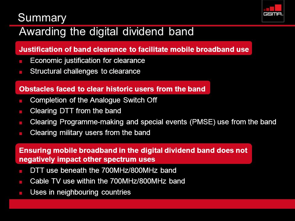 Summary Awarding the digital dividend band Justification of band clearance to facilitate mobile broadband use Economic justification for clearance Structural challenges to clearance Obstacles faced to clear historic users from the band Completion of the Analogue Switch Off Clearing DTT from the band Clearing Programme-making and special events (PMSE) use from the band Clearing military users from the band Ensuring mobile broadband in the digital dividend band does not negatively impact other spectrum uses DTT use beneath the 700MHz/800MHz band Cable TV use within the 700MHz/800MHz band Uses in neighbouring countries