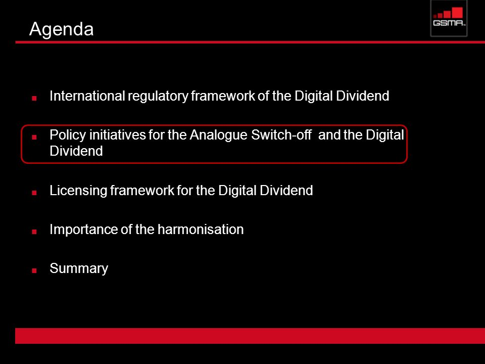 Agenda International regulatory framework of the Digital Dividend Policy initiatives for the Analogue Switch-off and the Digital Dividend Licensing framework for the Digital Dividend Importance of the harmonisation Summary