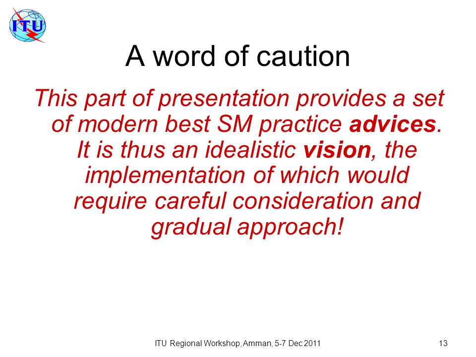 ITU Regional Workshop, Amman, 5-7 Dec 201113 A word of caution This part of presentation provides a set of modern best SM practice advices. It is thus
