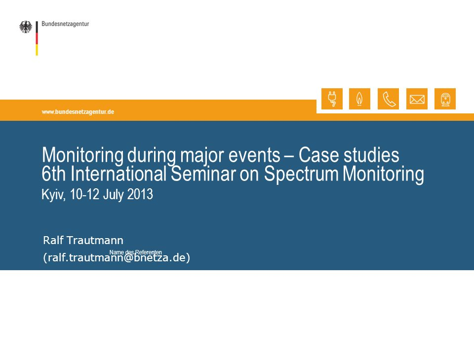 www.bundesnetzagentur.de Monitoring during major events – Case studies Ralf Trautmann (ralf.trautmann@bnetza.de) 6th International Seminar on Spectrum