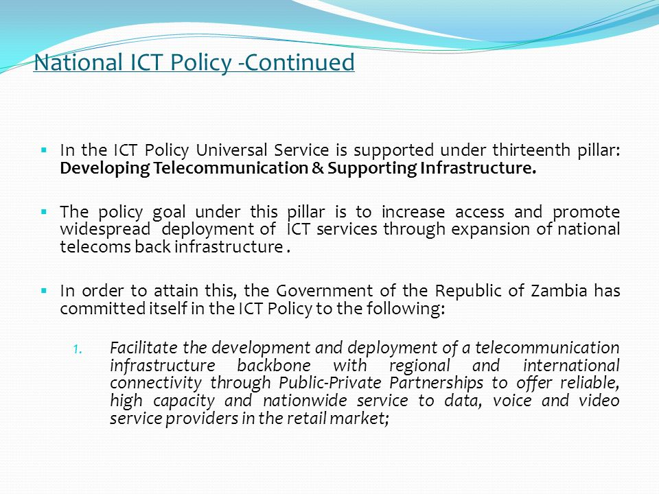 National ICT Policy Zambia came up with a National ICT Policy in April 2006 The ICT Policy designed on thirteen pillars: i. Human Resource Development