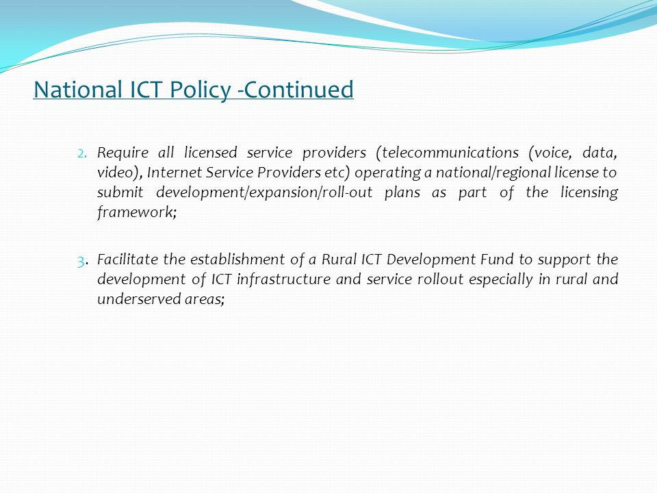 National ICT Policy -Continued In the ICT Policy Universal Service is supported under thirteenth pillar: Developing Telecommunication & Supporting Infrastructure.