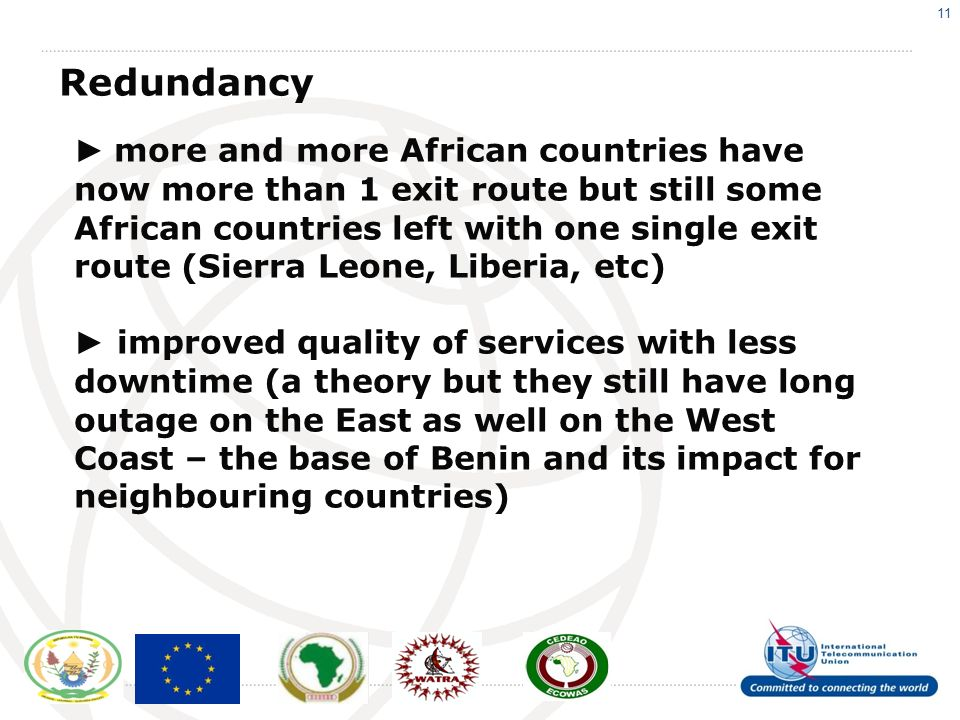 11 Redundancy more and more African countries have now more than 1 exit route but still some African countries left with one single exit route (Sierra Leone, Liberia, etc) improved quality of services with less downtime (a theory but they still have long outage on the East as well on the West Coast – the base of Benin and its impact for neighbouring countries)