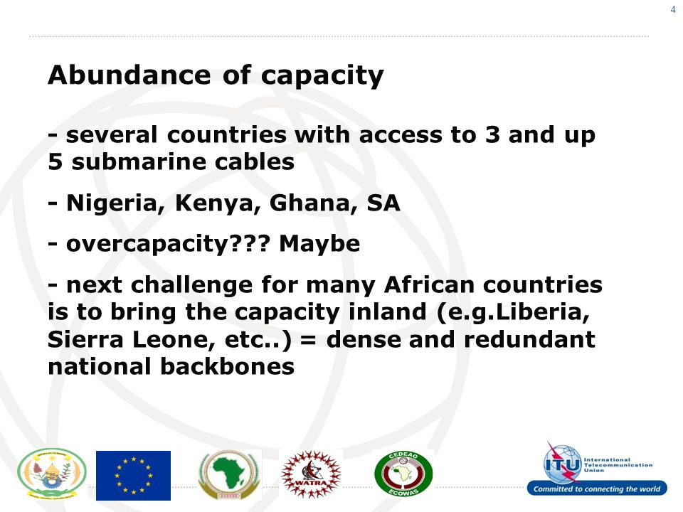 4 Abundance of capacity - several countries with access to 3 and up 5 submarine cables - Nigeria, Kenya, Ghana, SA - overcapacity .