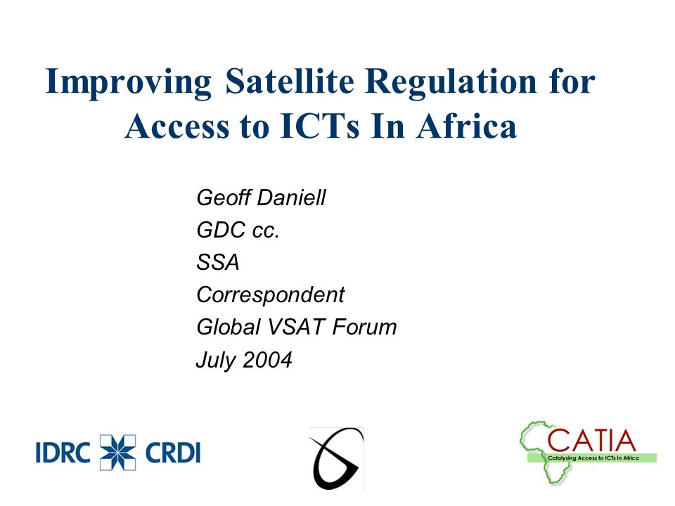 Improving Satellite Regulation for Access to ICTs In Africa Geoff Daniell GDC cc.