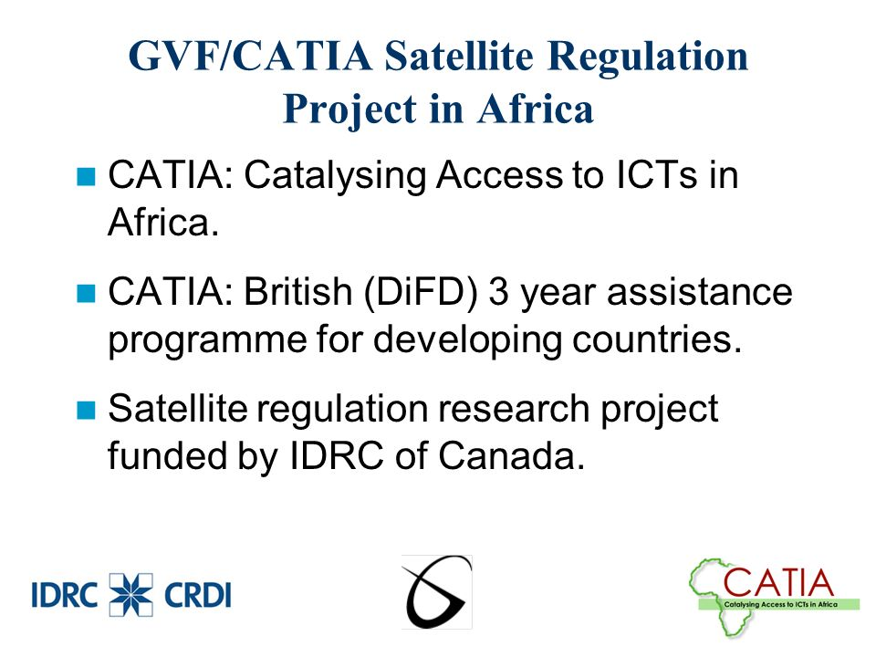 GVF/CATIA Satellite Regulation Project in Africa CATIA: Catalysing Access to ICTs in Africa.