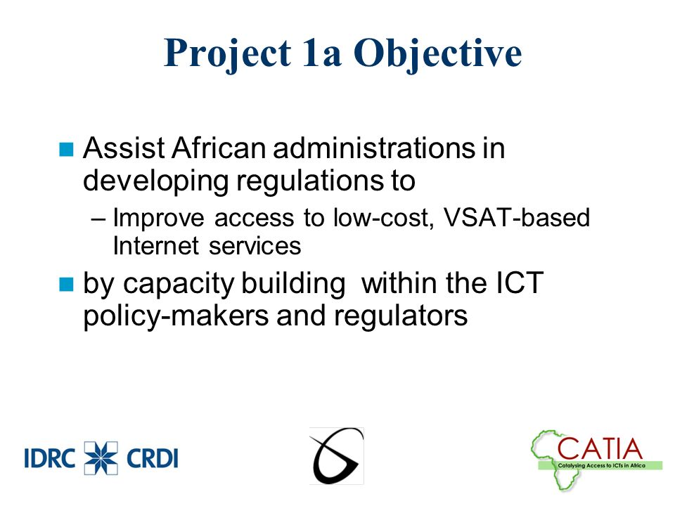 Project 1a Objective Assist African administrations in developing regulations to –Improve access to low-cost, VSAT-based Internet services by capacity building within the ICT policy-makers and regulators