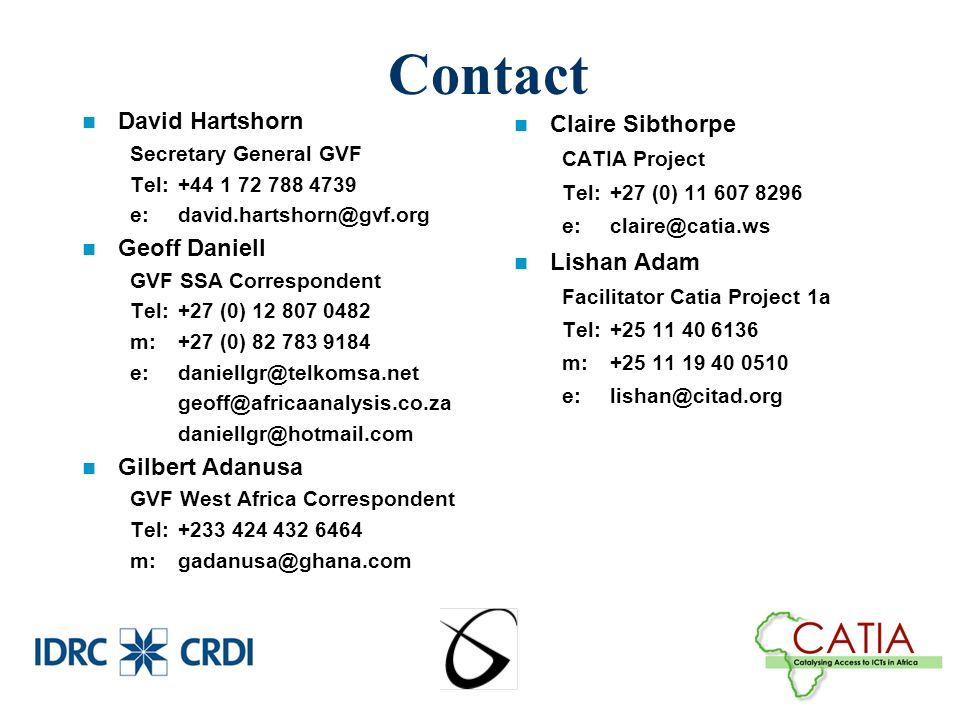 Contact David Hartshorn Secretary General GVF Tel:+44 1 72 788 4739 e:david.hartshorn@gvf.org Geoff Daniell GVF SSA Correspondent Tel:+27 (0) 12 807 0482 m:+27 (0) 82 783 9184 e:daniellgr@telkomsa.net geoff@africaanalysis.co.za daniellgr@hotmail.com Gilbert Adanusa GVF West Africa Correspondent Tel:+233 424 432 6464 m:gadanusa@ghana.com Claire Sibthorpe CATIA Project Tel:+27 (0) 11 607 8296 e:claire@catia.ws Lishan Adam Facilitator Catia Project 1a Tel:+25 11 40 6136 m:+25 11 19 40 0510 e:lishan@citad.org