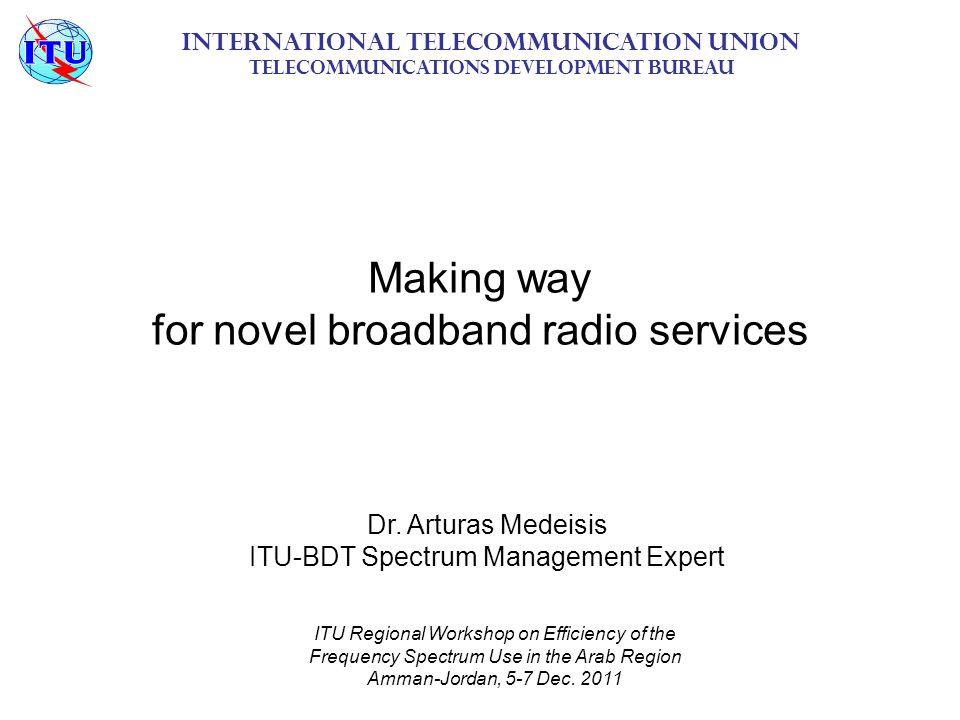 Making way for novel broadband radio services International Telecommunication Union Telecommunications Development Bureau ITU Regional Workshop on Efficiency of the Frequency Spectrum Use in the Arab Region Amman-Jordan, 5-7 Dec.