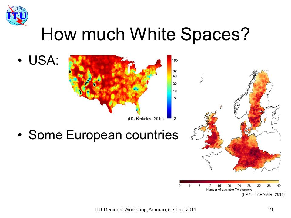 ITU Regional Workshop, Amman, 5-7 Dec 201121 How much White Spaces? USA: Some European countries: (UC Berkeley, 2010) (FP7s FARAMIR, 2011)