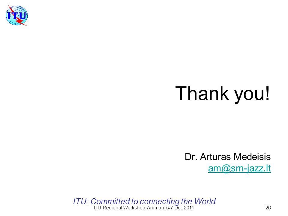 ITU Regional Workshop, Amman, 5-7 Dec 201126 Thank you! Dr. Arturas Medeisis am@sm-jazz.lt am@sm-jazz.lt ITU: Committed to connecting the World