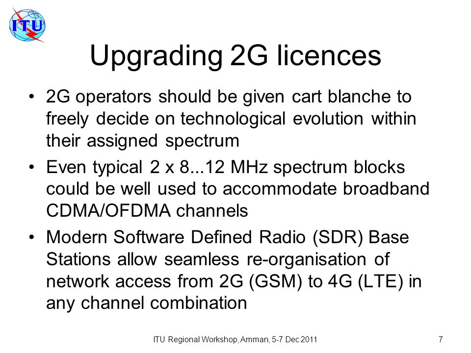 ITU Regional Workshop, Amman, 5-7 Dec 20117 Upgrading 2G licences 2G operators should be given cart blanche to freely decide on technological evolution within their assigned spectrum Even typical 2 x 8...12 MHz spectrum blocks could be well used to accommodate broadband CDMA/OFDMA channels Modern Software Defined Radio (SDR) Base Stations allow seamless re-organisation of network access from 2G (GSM) to 4G (LTE) in any channel combination