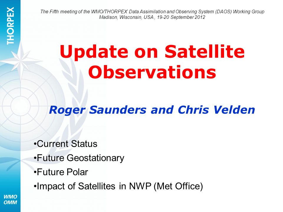 The Fifth meeting of the WMO/THORPEX Data Assimilation and Observing System (DAOS) Working Group Madison, Wisconsin, USA, 19-20 September 2012 Update on Satellite Observations Roger Saunders and Chris Velden Current Status Future Geostationary Future Polar Impact of Satellites in NWP (Met Office)