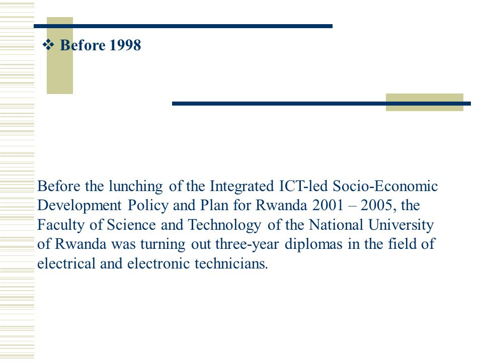 Before 1998 Before the lunching of the Integrated ICT-led Socio-Economic Development Policy and Plan for Rwanda 2001 – 2005, the Faculty of Science and Technology of the National University of Rwanda was turning out three-year diplomas in the field of electrical and electronic technicians.