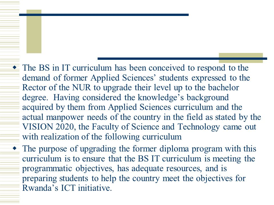 The BS in IT curriculum has been conceived to respond to the demand of former Applied Sciences students expressed to the Rector of the NUR to upgrade their level up to the bachelor degree.