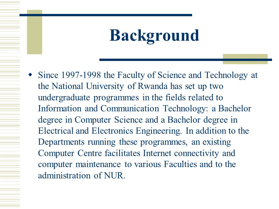 Background Since 1997-1998 the Faculty of Science and Technology at the National University of Rwanda has set up two undergraduate programmes in the fields related to Information and Communication Technology: a Bachelor degree in Computer Science and a Bachelor degree in Electrical and Electronics Engineering.