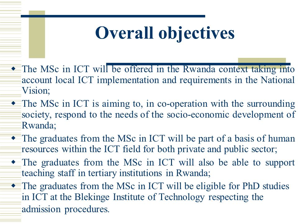 Overall objectives The MSc in ICT will be offered in the Rwanda context taking into account local ICT implementation and requirements in the National Vision; The MSc in ICT is aiming to, in co-operation with the surrounding society, respond to the needs of the socio-economic development of Rwanda; The graduates from the MSc in ICT will be part of a basis of human resources within the ICT field for both private and public sector; The graduates from the MSc in ICT will also be able to support teaching staff in tertiary institutions in Rwanda; The graduates from the MSc in ICT will be eligible for PhD studies in ICT at the Blekinge Institute of Technology respecting the admission procedures.
